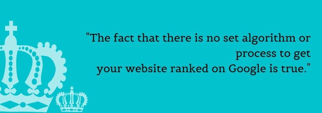 The fact that there is no set algorithm or process to get your website ranked on Google is true.